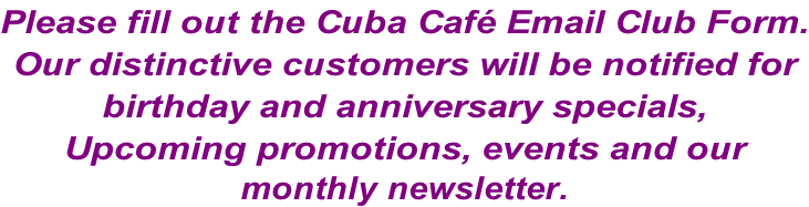 Please fill out the Cuba Café Email Club Form. Our distinctive customers will be notified for  birthday and anniversary specials,  Upcoming promotions, events and our monthly newsletter.
